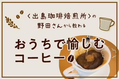 〈出島珈琲焙煎所〉の野田信治さんから教わる<br>おうちで愉しむコーヒー
